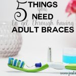5 Things You Need to Get Through Having Adult Braces